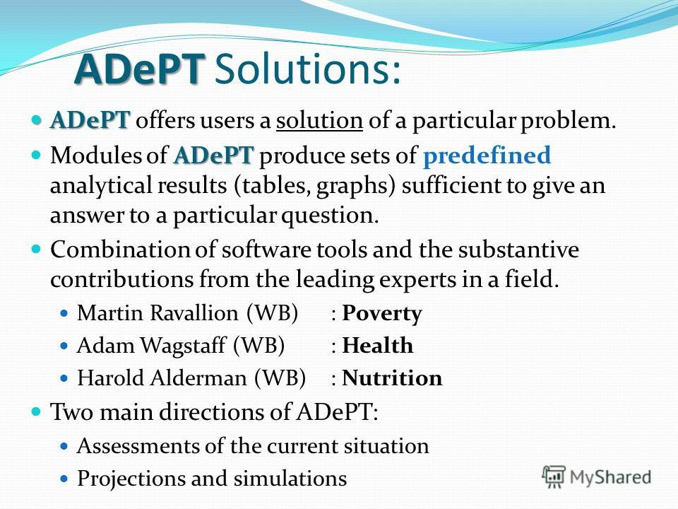 ADePT ADePT Solutions: ADePT ADePT offers users a solution of a particular problem. ADePT Modules of ADePT produce sets of predefined analytical results (tables, graphs) sufficient to give an answer to a particular question. Combination of software t