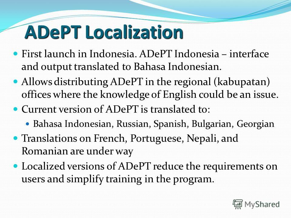 ADePT Localization First launch in Indonesia. ADePT Indonesia – interface and output translated to Bahasa Indonesian. Allows distributing ADePT in the regional (kabupatan) offices where the knowledge of English could be an issue. Current version of A