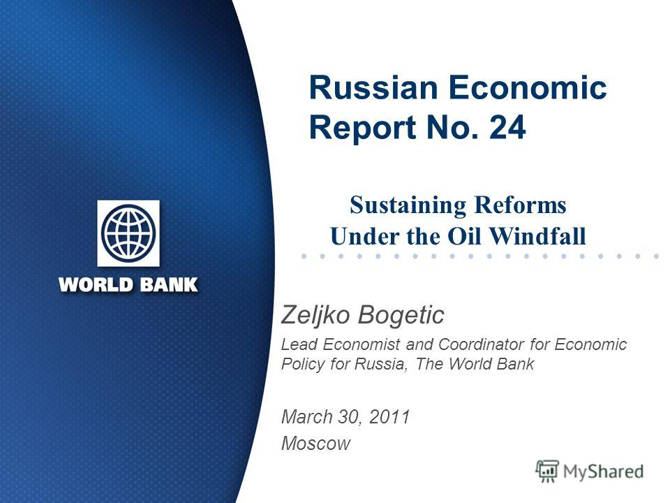 Russian Economic Report No. 24 Zeljko Bogetic Lead Economist and Coordinator for Economic Policy for Russia, The World Bank March 30, 2011 Moscow Sustaining Reforms Under the Oil Windfall