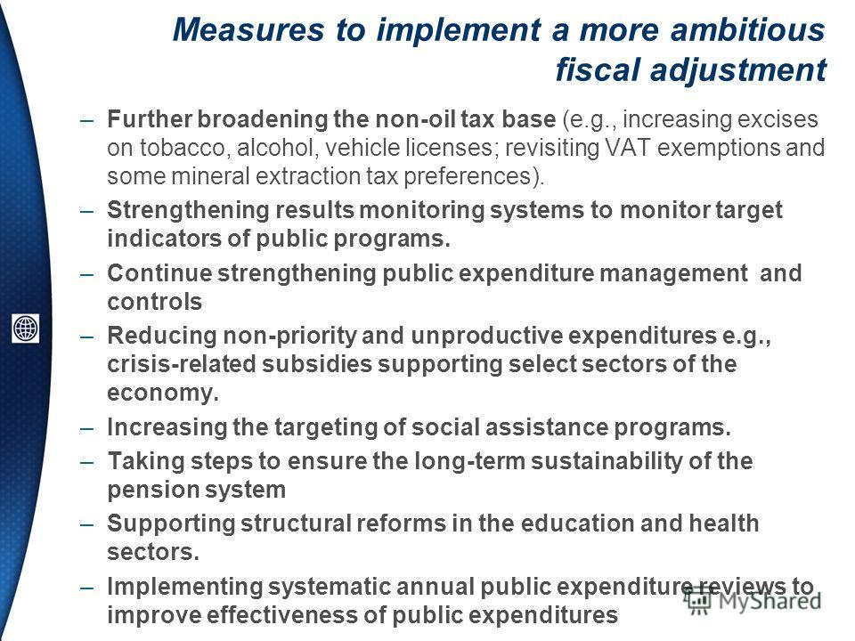 Measures to implement a more ambitious fiscal adjustment –Further broadening the non-oil tax base (e.g., increasing excises on tobacco, alcohol, vehicle licenses; revisiting VAT exemptions and some mineral extraction tax preferences). –Strengthening