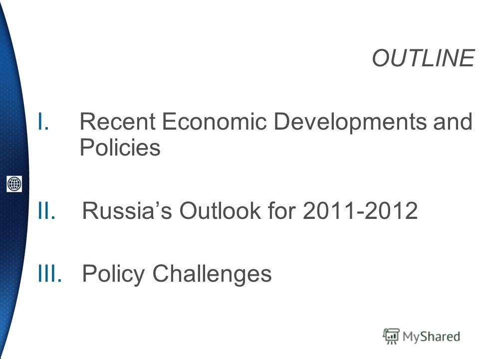 OUTLINE I.Recent Economic Developments and Policies II.Russias Outlook for 2011-2012 III.Policy Challenges
