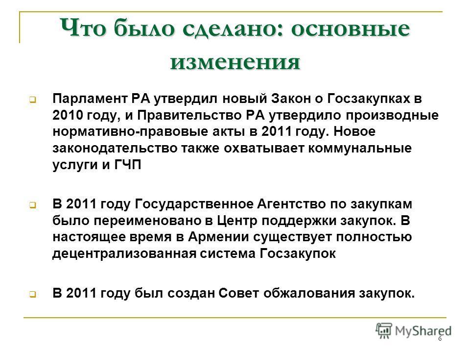 6 Что было сделано: основные изменения Парламент РА утвердил новый Закон о Госзакупках в 2010 году, и Правительство РА утвердило производные нормативно-правовые акты в 2011 году. Новое законодательство также охватывает коммунальные услуги и ГЧП В 201