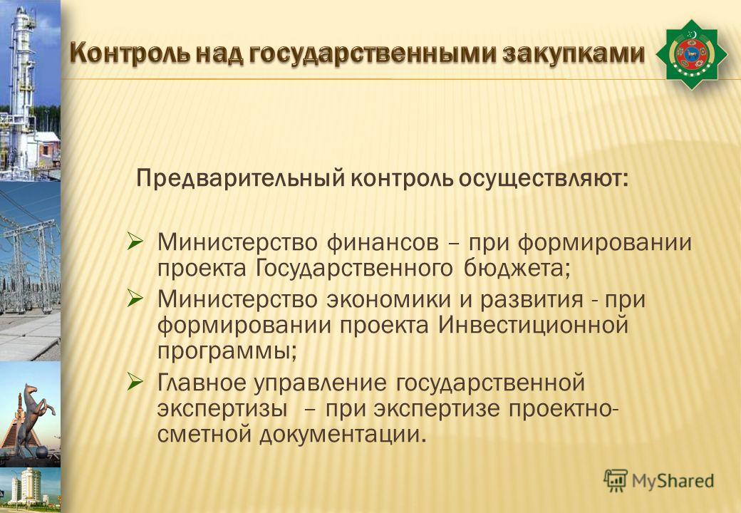 Предварительный контроль осуществляют: Министерство финансов – при формировании проекта Государственного бюджета; Министерство экономики и развития - при формировании проекта Инвестиционной программы; Главное управление государственной экспертизы – п