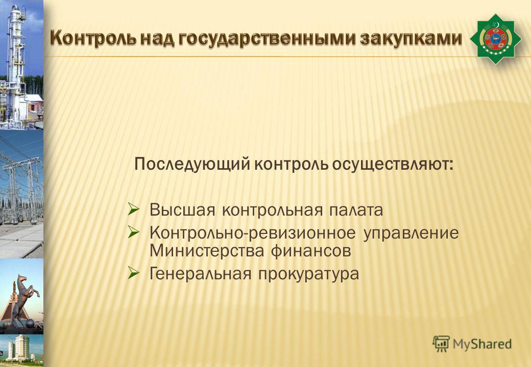 Последующий контроль осуществляют: Высшая контрольная палата Контрольно-ревизионное управление Министерства финансов Генеральная прокуратура