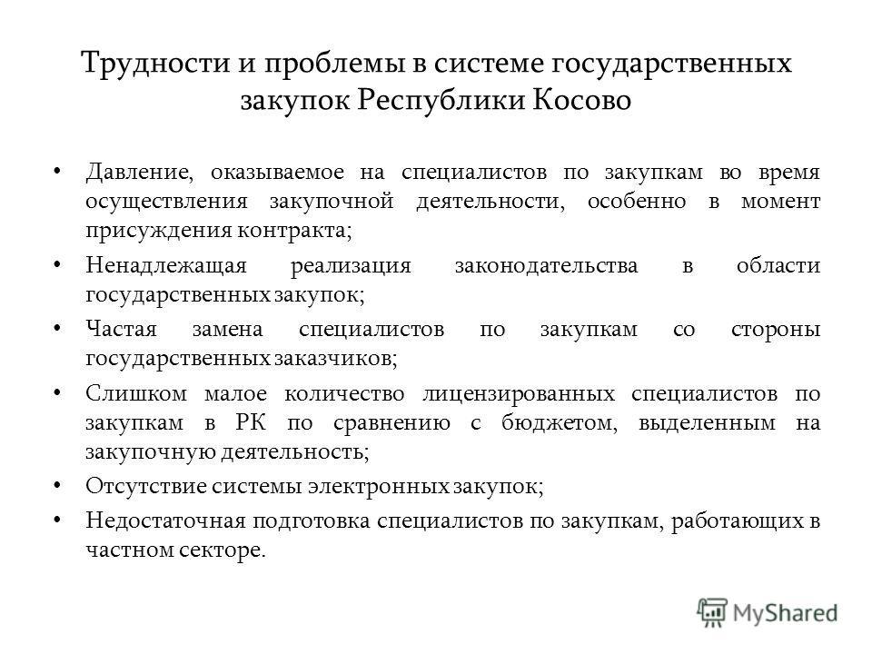 Трудности и проблемы в системе государственных закупок Республики Косово Давление, оказываемое на специалистов по закупкам во время осуществления закупочной деятельности, особенно в момент присуждения контракта; Ненадлежащая реализация законодательст