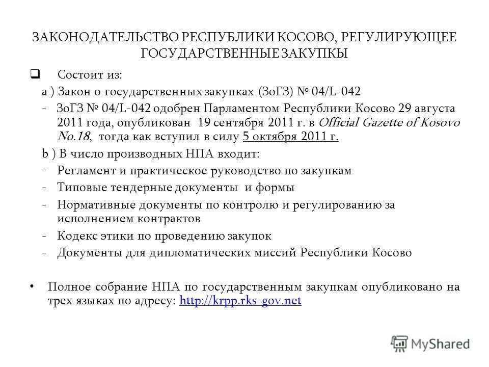 ЗАКОНОДАТЕЛЬСТВО РЕСПУБЛИКИ КОСОВО, РЕГУЛИРУЮЩЕЕ ГОСУДАРСТВЕННЫЕ ЗАКУПКЫ Состоит из: a ) Закон о государственных закупках (ЗоГЗ) 04/L-042 - ЗоГЗ 04/L-042 одобрен Парламентом Республики Косово 29 августа 2011 года, опубликован 19 сентября 2011 г. в Of