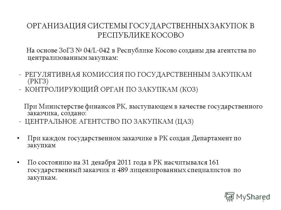 ОРГАНИЗАЦИЯ СИСТЕМЫ ГОСУДАРСТВЕННЫХ ЗАКУПОК В РЕСПУБЛИКЕ КОСОВО На основе ЗоГЗ 04/L-042 в Республике Косово созданы два агентства по централизованным закупкам: - РЕГУЛЯТИВНАЯ КОМИССИЯ ПО ГОСУДАРСТВЕННЫМ ЗАКУПКАМ (РКГЗ) - КОНТРОЛИРУЮЩИЙ ОРГАН ПО ЗАКУП