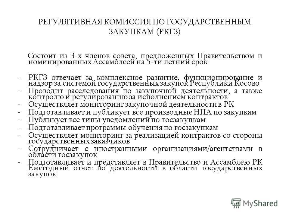 РЕГУЛЯТИВНАЯ КОМИССИЯ ПО ГОСУДАРСТВЕННЫМ ЗАКУПКАМ (РКГЗ) Состоит из 3-х членов совета, предложенных Правительством и номинированных Ассамблеей на 5-ти летний срок -РКГЗ отвечает за комплексное развитие, функционирование и надзор за системой государст
