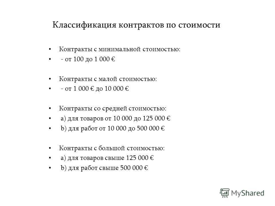 Классификация контрактов по стоимости Контракты с минимальной стоимостью: - от 100 до 1 000 Контракты с малой стоимостью: - от 1 000 до 10 000 Контракты со средней стоимостью: a) для товаров от 10 000 до 125 000 b) для работ от 10 000 до 500 000 Конт