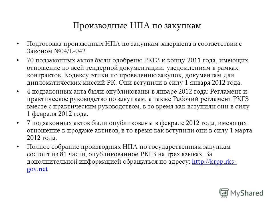 Производные НПА по закупкам Подготовка производных НПА по закупкам завершена в соответствии с Законом 04/L-042. 70 подзаконных актов были одобрены РКГЗ к концу 2011 года, имеющих отношение ко всей тендерной документации, уведомлениям в рамках контрак