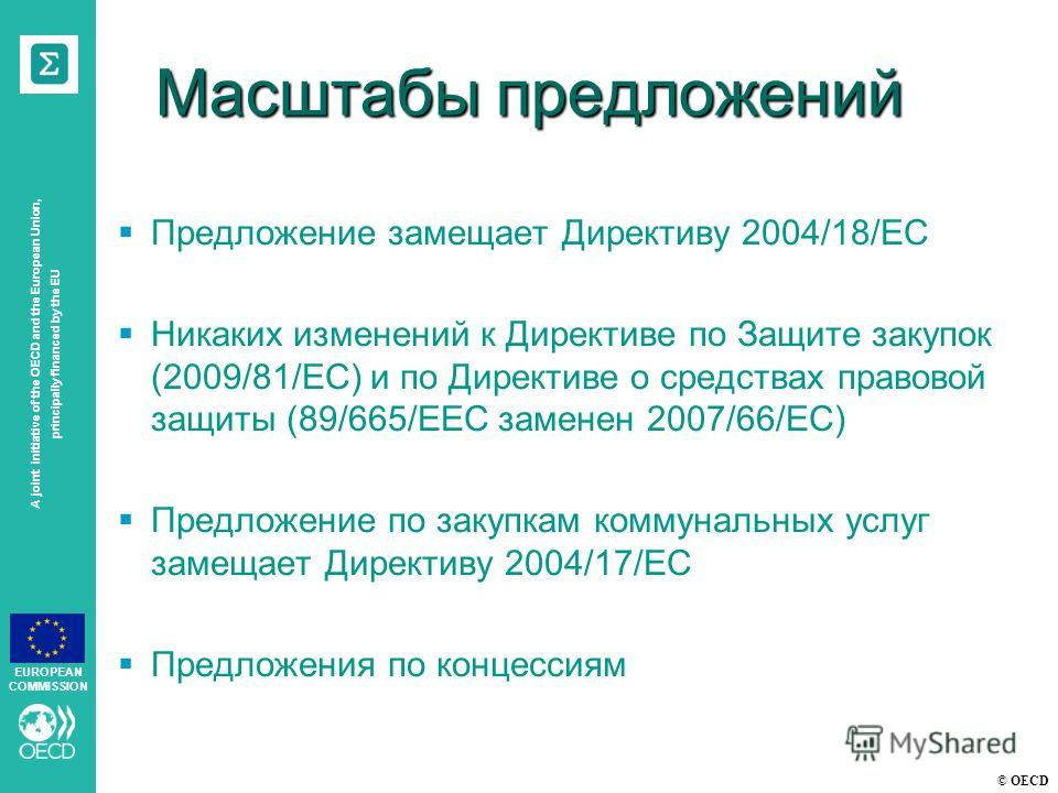 © OECD A joint initiative of the OECD and the European Union, principally financed by the EU EUROPEAN COMMISSION Масштабы предложений Предложение замещает Директиву 2004/18/EC Никаких изменений к Директиве по Защите закупок (2009/81/EC) и по Директив