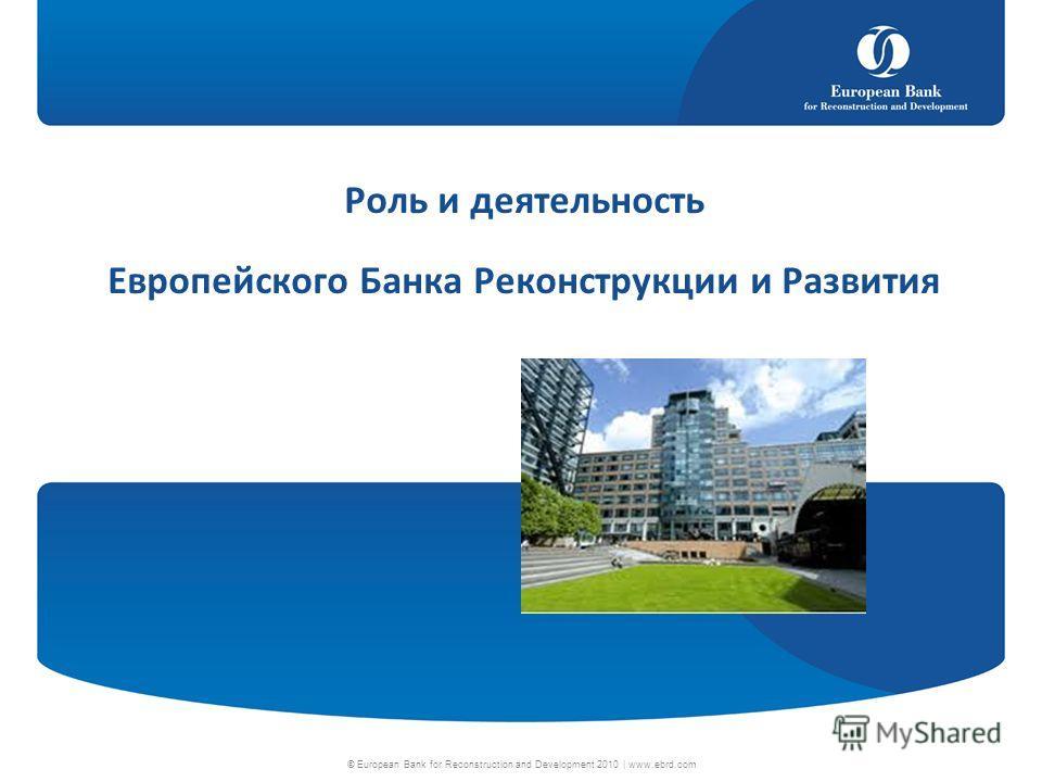 © European Bank for Reconstruction and Development 2010 | www.ebrd.com Роль и деятельность Европейского Банка Реконструкции и Развития