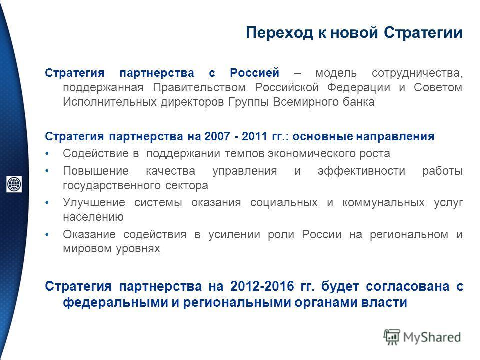 Переход к новой Стратегии Стратегия партнерства с Россией – модель сотрудничества, поддержанная Правительством Российской Федерации и Советом Исполнительных директоров Группы Всемирного банка Стратегия партнерства на 2007 - 2011 гг.: основные направл