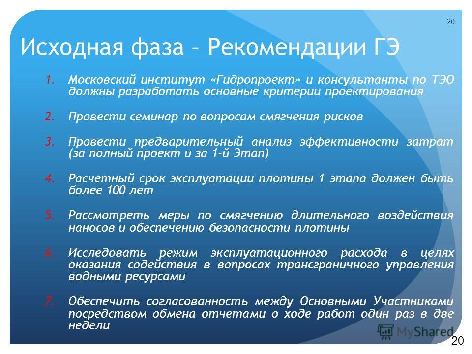 Исходная фаза – Рекомендации ГЭ 1.Московский институт «Гидропроект» и консультанты по ТЭО должны разработать основные критерии проектирования 2.Провести семинар по вопросам смягчения рисков 3.Провести предварительный анализ эффективности затрат (за п