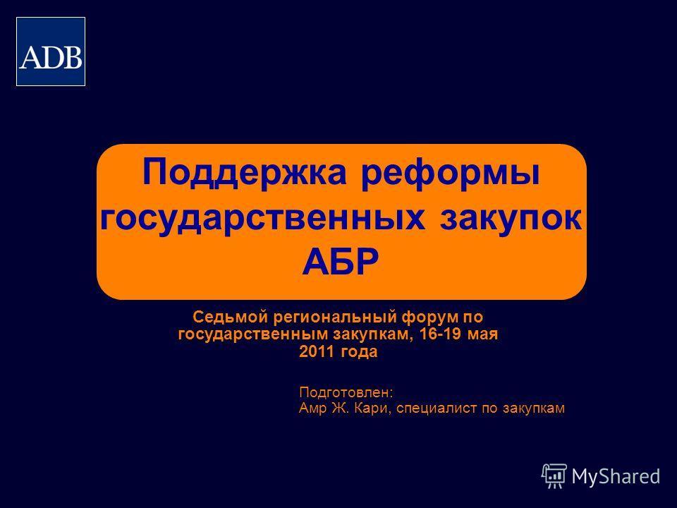 Поддержка реформы государственных закупок АБР Подготовлен: Амр Ж. Кари, специалист по закупкам Седьмой региональный форум по государственным закупкам, 16-19 мая 2011 года