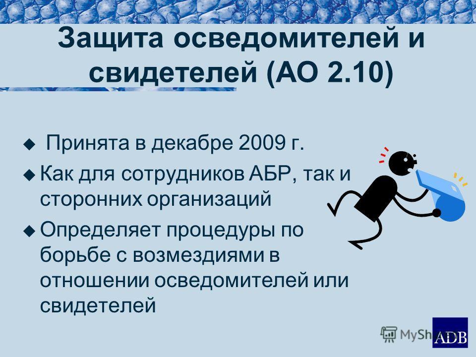 Защита осведомителей и свидетелей (AO 2.10) Принята в декабре 2009 г. Как для сотрудников АБР, так и сторонних организаций Определяет процедуры по борьбе с возмездиями в отношении осведомителей или свидетелей