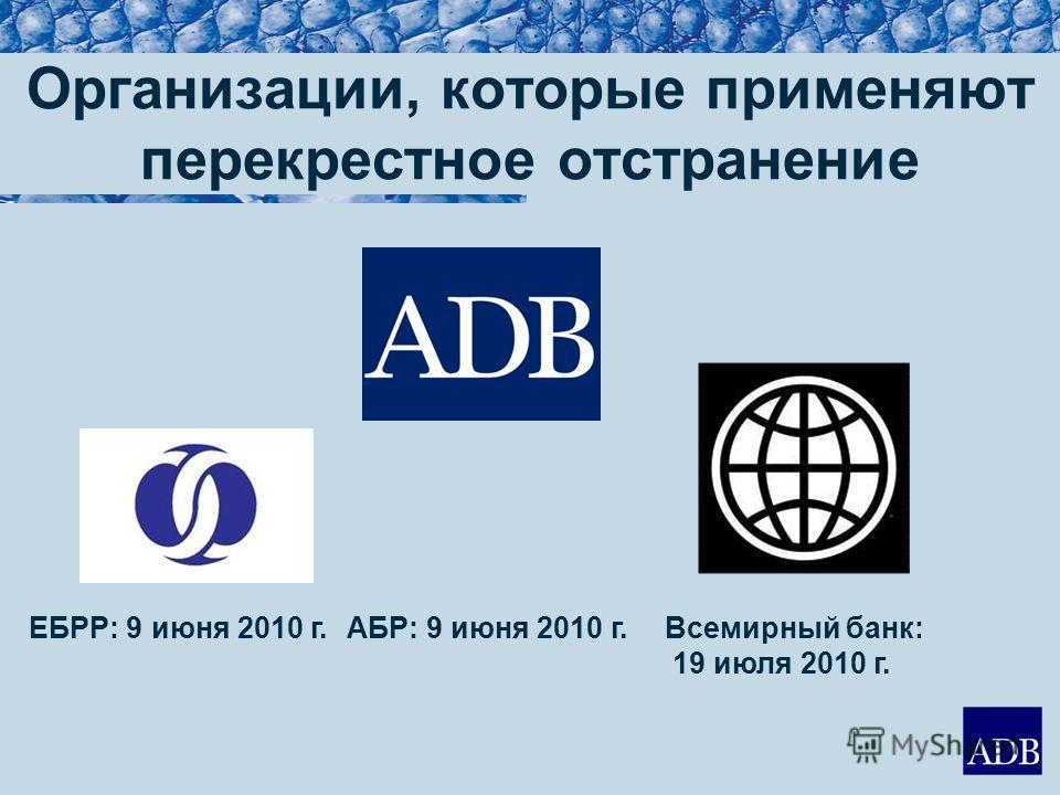 Организации, которые применяют перекрестное отстранение ЕБРР: 9 июня 2010 г.АБР: 9 июня 2010 г.Всемирный банк: 19 июля 2010 г.