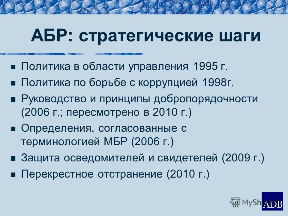АБР: стратегические шаги Политика в области управления 1995 г. Политика по борьбе с коррупцией 1998г. Руководство и принципы добропорядочности (2006 г.; пересмотрено в 2010 г.) Определения, согласованные с терминологией МБР (2006 г.) Защита осведомит
