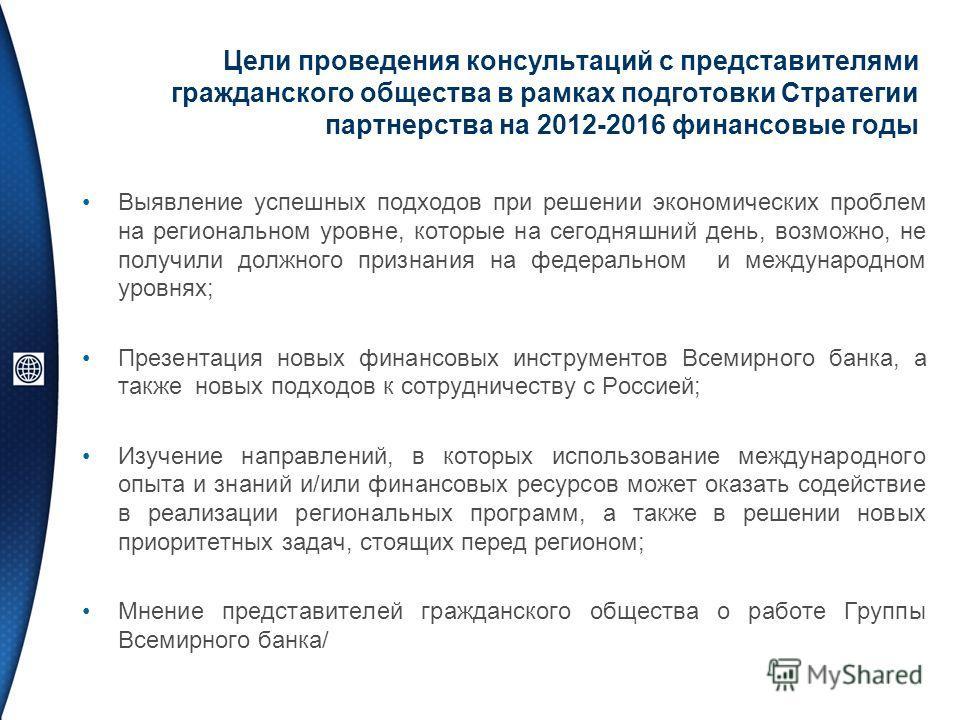 Цели проведения консультаций с представителями гражданского общества в рамках подготовки Стратегии партнерства на 2012-2016 финансовые годы Выявление успешных подходов при решении экономических проблем на региональном уровне, которые на сегодняшний д