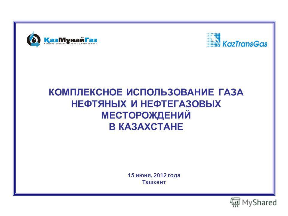 КОМПЛЕКСНОЕ ИСПОЛЬЗОВАНИЕ ГАЗА НЕФТЯНЫХ И НЕФТЕГАЗОВЫХ МЕСТОРОЖДЕНИЙ В КАЗАХСТАНЕ 15 июня, 2012 года Ташкент