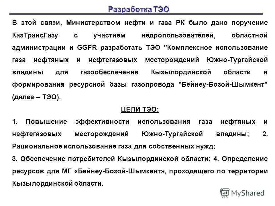 Разработка ТЭО В этой связи, Министерством нефти и газа РК было дано поручение КазТрансГазу с участием недропользователей, областной администрации и GGFR разработать ТЭО