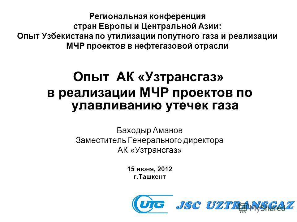 Региональная конференция стран Европы и Центральной Азии: Опыт Узбекистана по утилизации попутного газа и реализации МЧР проектов в нефтегазовой отрасли Опыт АК «Узтрансгаз» в реализации МЧР проектов по улавливанию утечек газа Баходыр Аманов Заместит