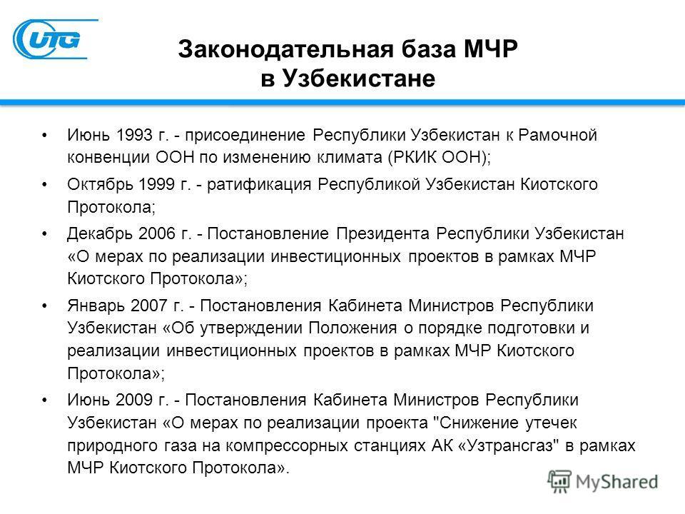 Законодательная база МЧР в Узбекистане Июнь 1993 г. - присоединение Республики Узбекистан к Рамочной конвенции ООН по изменению климата (РКИК ООН); Октябрь 1999 г. - ратификация Республикой Узбекистан Киотского Протокола; Декабрь 2006 г. - Постановле