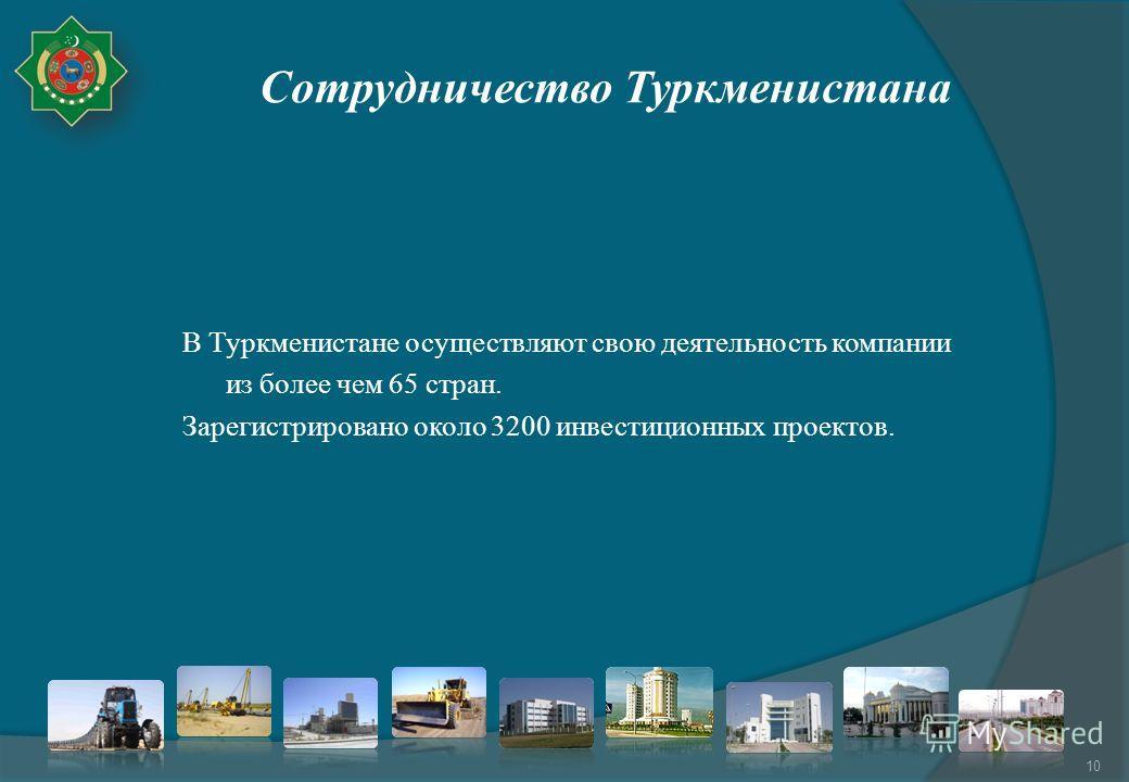 Сотрудничество Туркменистана В Туркменистане осуществляют свою деятельность компании из более чем 65 стран. Зарегистрировано около 3200 инвестиционных проектов. 10