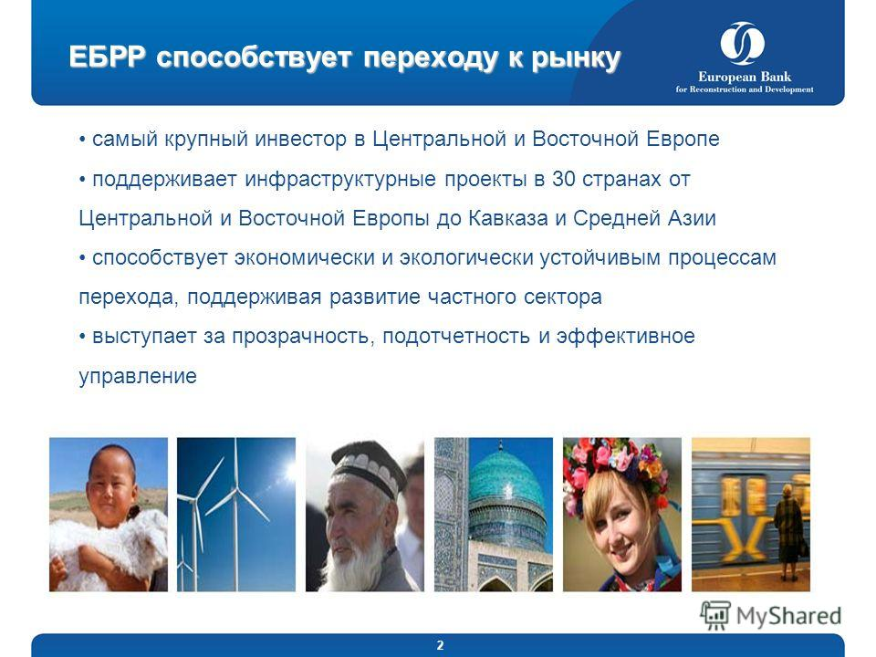 2 ЕБРР способствует переходу к рынку самый крупный инвестор в Центральной и Восточной Европе поддерживает инфраструктурные проекты в 30 странах от Центральной и Восточной Европы до Кавказа и Средней Азии способствует экономически и экологически устой