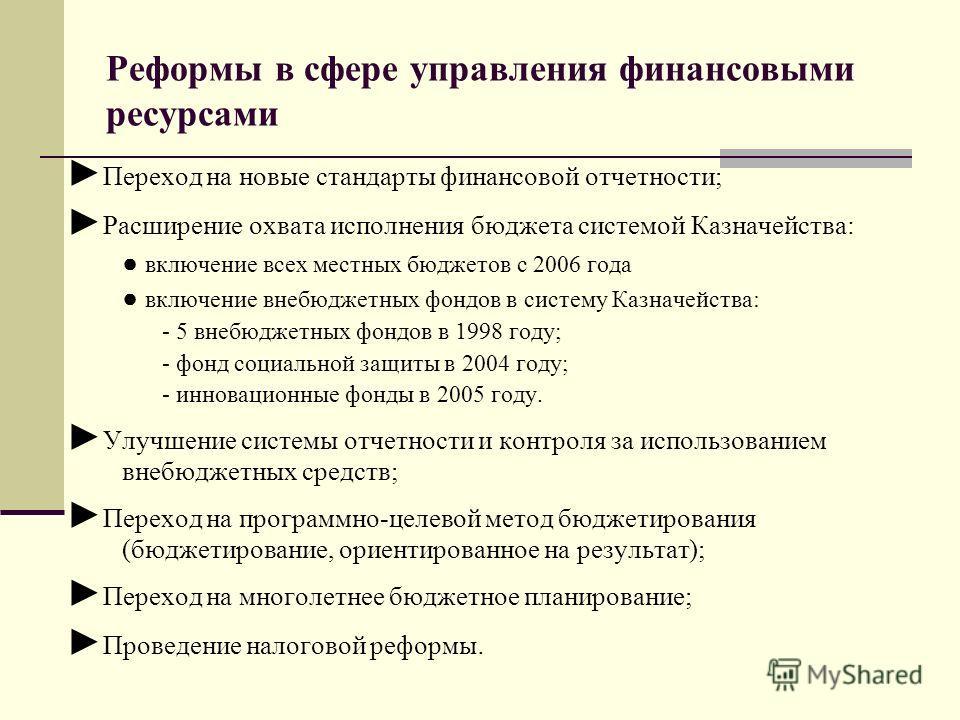 Реформы в сфере управления финансовыми ресурсами Переход на новые стандарты финансовой отчетности; Расширение охвата исполнения бюджета системой Казначейства: включение всех местных бюджетов с 2006 года включение внебюджетных фондов в систему Казначе