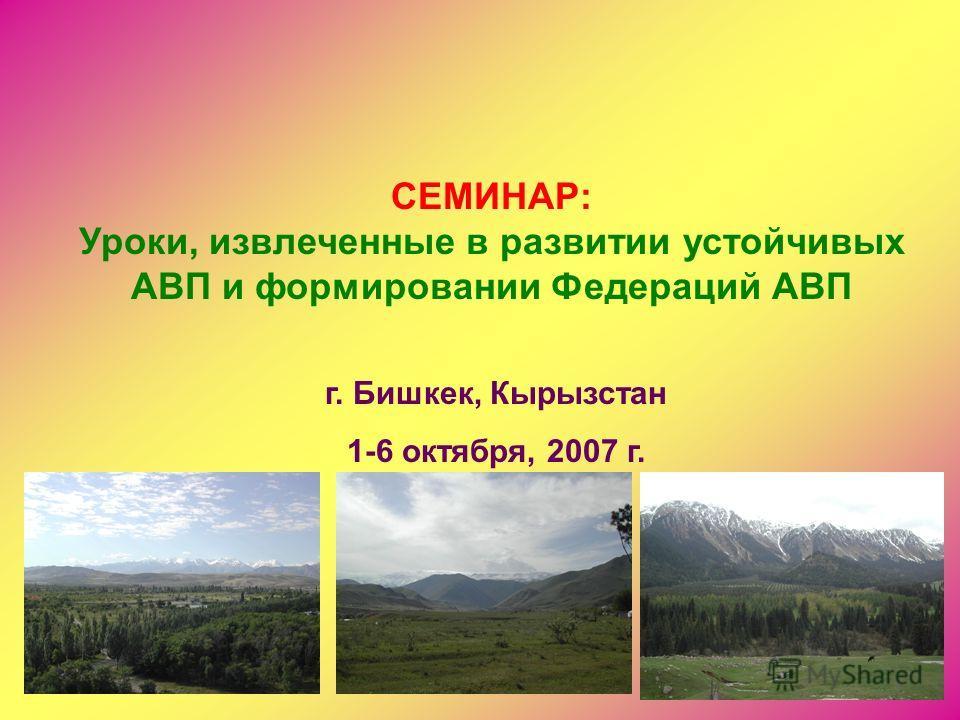 1 СЕМИНАР: Уроки, извлеченные в развитии устойчивых АВП и формировании Федераций АВП г. Бишкек, Кырызстан 1-6 октября, 2007 г.