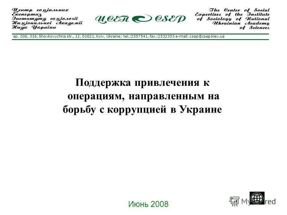 Поддержка привлечения к операциям, направленным на борьбу с коррупцией в Украине Июнь 2008 ap. 206, 316, Shovkovychna str., 12, 01021, Kyiv, Ukraine; tel.:2557541, fax.:2532353 e-mail: csep@csep.kiev.ua