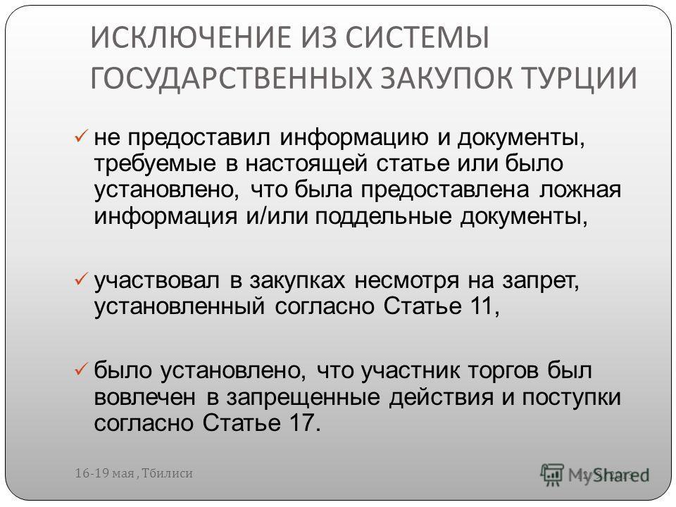 ИСКЛЮЧЕНИЕ ИЗ СИСТЕМЫ ГОСУДАРСТВЕННЫХ ЗАКУПОК ТУРЦИИ 12/9/2013 16-19 мая, Тбилиси не предоставил информацию и документы, требуемые в настоящей статье или было установлено, что была предоставлена ложная информация и/или поддельные документы, участвова