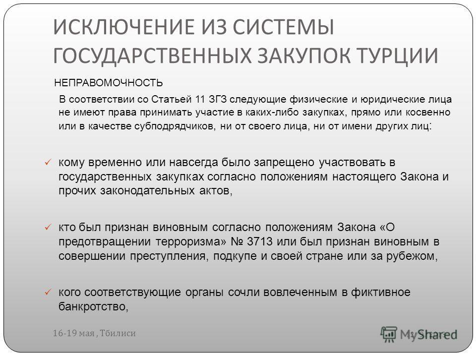 ИСКЛЮЧЕНИЕ ИЗ СИСТЕМЫ ГОСУДАРСТВЕННЫХ ЗАКУПОК ТУРЦИИ 12/9/2013 16-19 мая, Тбилиси НЕПРАВОМОЧНОСТЬ В соответствии со Статьей 11 ЗГЗ следующие физические и юридические лица не имеют права принимать участие в каких-либо закупках, прямо или косвенно или