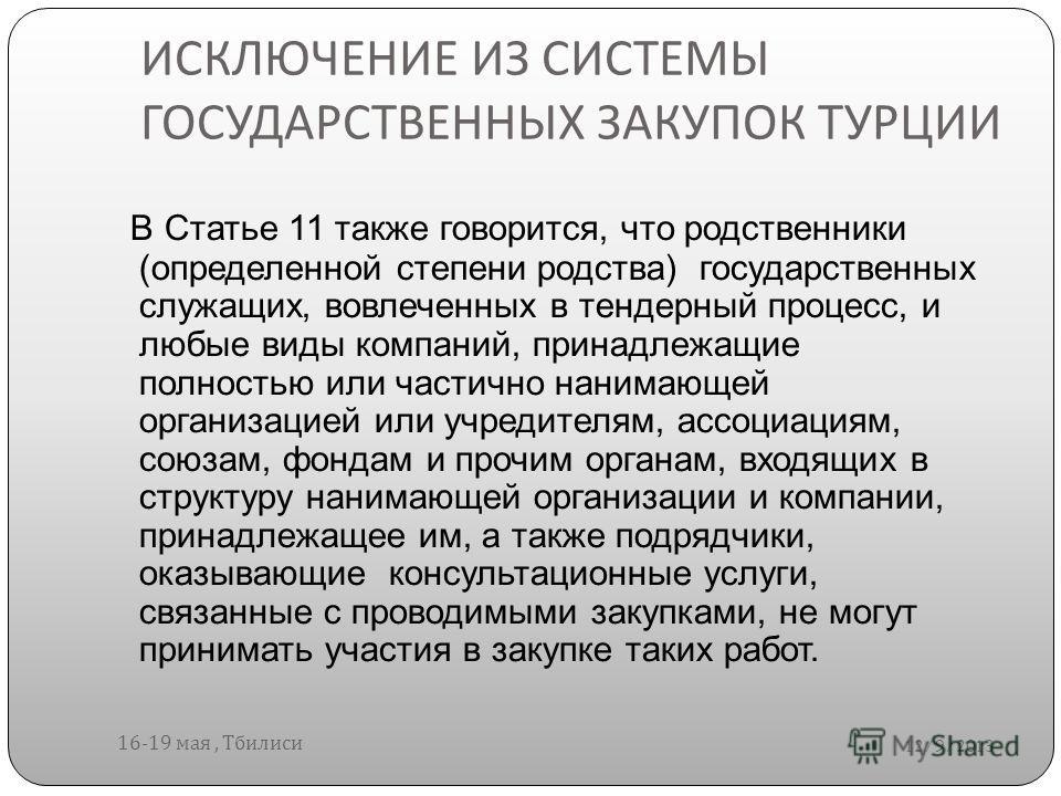 ИСКЛЮЧЕНИЕ ИЗ СИСТЕМЫ ГОСУДАРСТВЕННЫХ ЗАКУПОК ТУРЦИИ 12/9/2013 16-19 мая, Тбилиси В Статье 11 также говорится, что родственники (определенной степени родства) государственных служащих, вовлеченных в тендерный процесс, и любые виды компаний, принадлеж