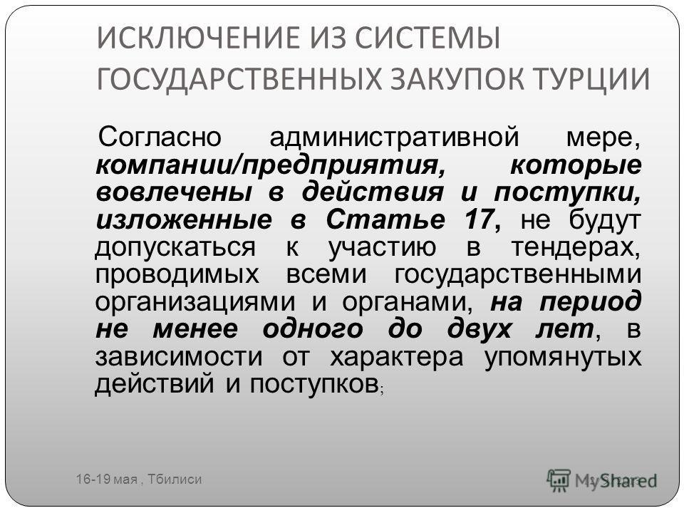 ИСКЛЮЧЕНИЕ ИЗ СИСТЕМЫ ГОСУДАРСТВЕННЫХ ЗАКУПОК ТУРЦИИ 12/9/2013 16-19 мая, Тбилиси Согласно административной мере, компании/предприятия, которые вовлечены в действия и поступки, изложенные в Статье 17, не будут допускаться к участию в тендерах, провод