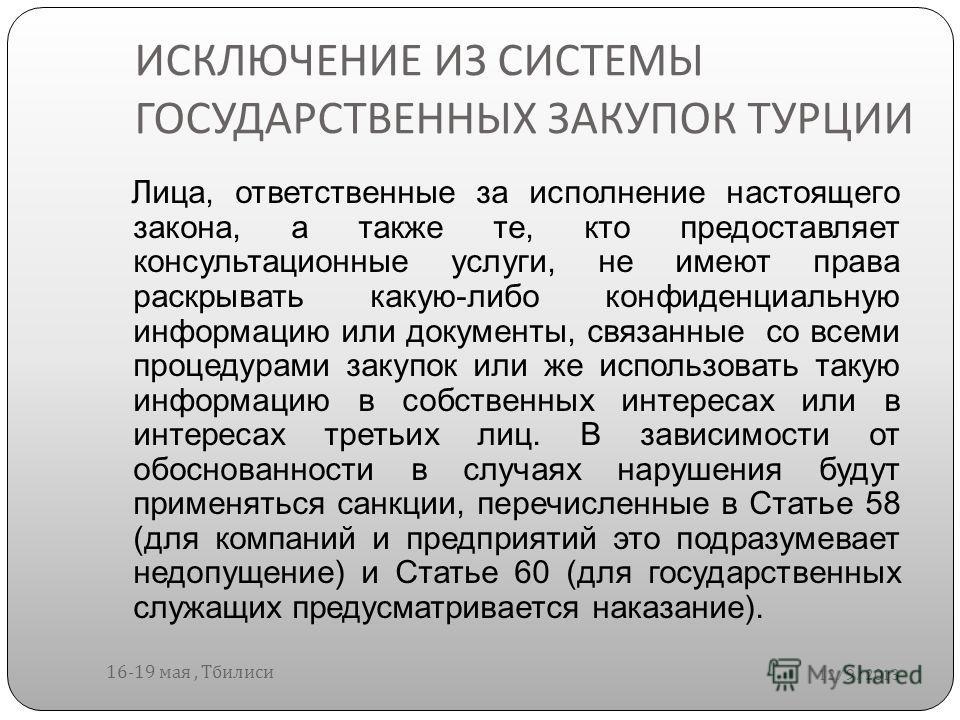 ИСКЛЮЧЕНИЕ ИЗ СИСТЕМЫ ГОСУДАРСТВЕННЫХ ЗАКУПОК ТУРЦИИ 12/9/2013 16-19 мая, Тбилиси Лица, ответственные за исполнение настоящего закона, а также те, кто предоставляет консультационные услуги, не имеют права раскрывать какую-либо конфиденциальную информ