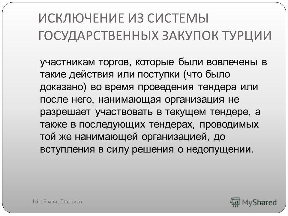 ИСКЛЮЧЕНИЕ ИЗ СИСТЕМЫ ГОСУДАРСТВЕННЫХ ЗАКУПОК ТУРЦИИ 12/9/2013 16-19 мая, Тбилиси участникам торгов, которые были вовлечены в такие действия или поступки (что было доказано) во время проведения тендера или после него, нанимающая организация не разреш