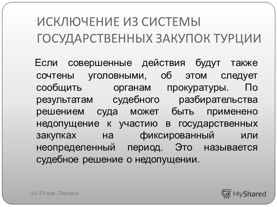 ИСКЛЮЧЕНИЕ ИЗ СИСТЕМЫ ГОСУДАРСТВЕННЫХ ЗАКУПОК ТУРЦИИ 12/9/2013 16-19 мая, Тбилиси Если совершенные действия будут также сочтены уголовными, об этом следует сообщить органам прокуратуры. По результатам судебного разбирательства решением суда может быт