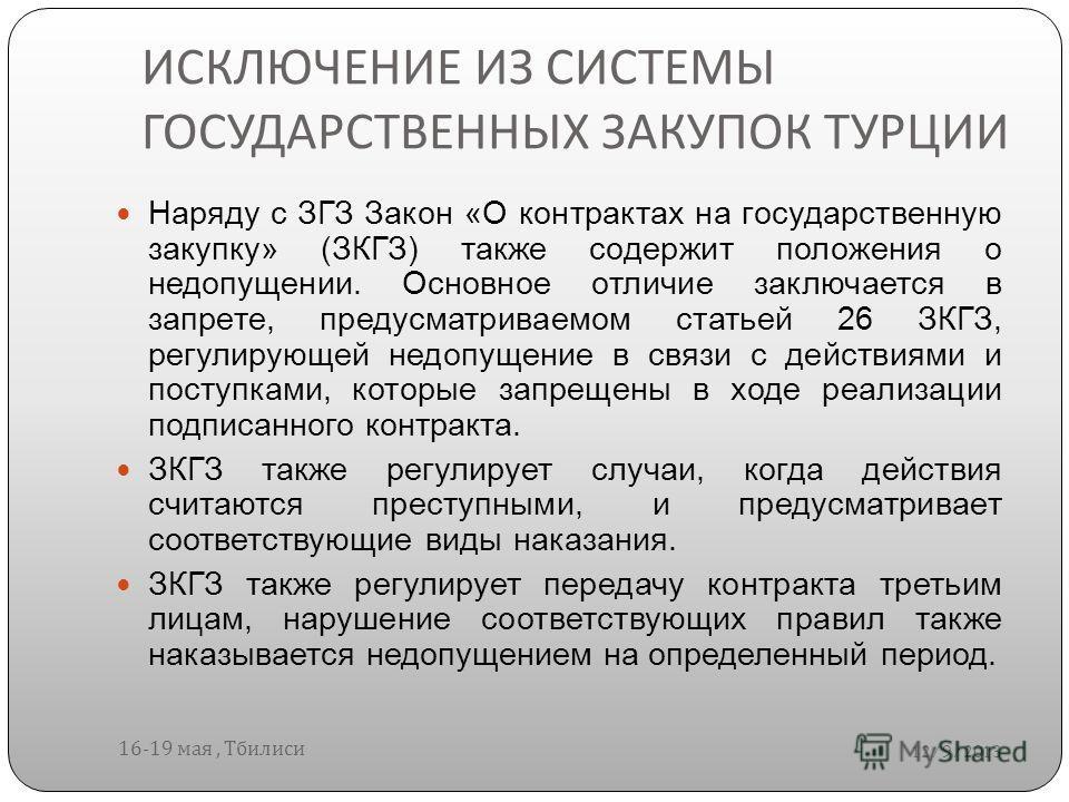 ИСКЛЮЧЕНИЕ ИЗ СИСТЕМЫ ГОСУДАРСТВЕННЫХ ЗАКУПОК ТУРЦИИ 12/9/2013 16-19 мая, Тбилиси Наряду с ЗГЗ Закон «О контрактах на государственную закупку» (ЗКГЗ) также содержит положения о недопущении. Основное отличие заключается в запрете, предусматриваемом ст