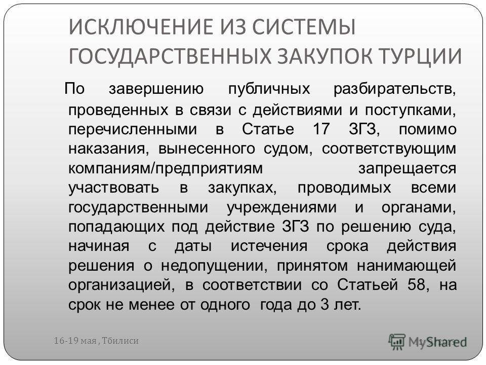 ИСКЛЮЧЕНИЕ ИЗ СИСТЕМЫ ГОСУДАРСТВЕННЫХ ЗАКУПОК ТУРЦИИ 12/9/2013 16-19 мая, Тбилиси По завершению публичных разбирательств, проведенных в связи с действиями и поступками, перечисленными в Статье 17 ЗГЗ, помимо наказания, вынесенного судом, соответствую