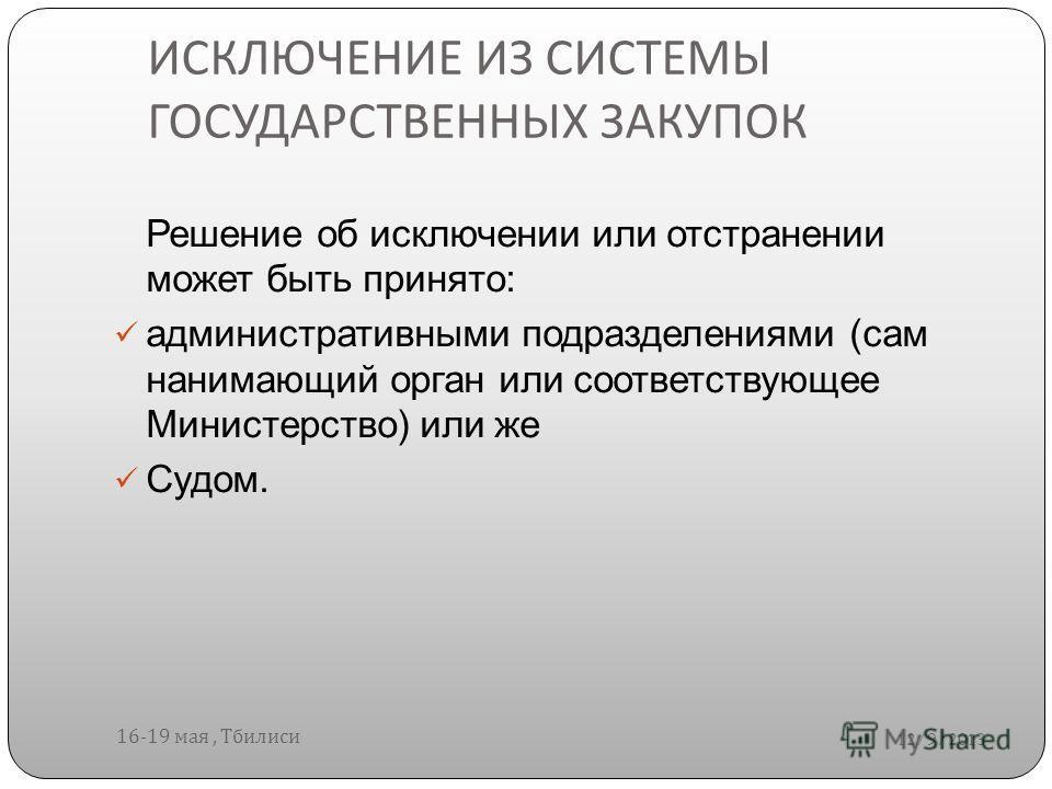 ИСКЛЮЧЕНИЕ ИЗ СИСТЕМЫ ГОСУДАРСТВЕННЫХ ЗАКУПОК 12/9/2013 16-19 мая, Тбилиси Решение об исключении или отстранении может быть принято: административными подразделениями (сам нанимающий орган или соответствующее Министерство) или же Судом.