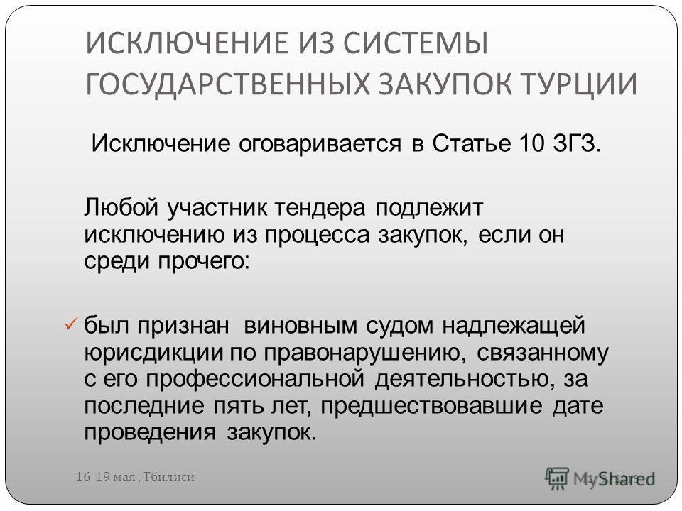ИСКЛЮЧЕНИЕ ИЗ СИСТЕМЫ ГОСУДАРСТВЕННЫХ ЗАКУПОК ТУРЦИИ 12/9/2013 16-19 мая, Тбилиси Исключение оговаривается в Статье 10 ЗГЗ. Любой участник тендера подлежит исключению из процесса закупок, если он среди прочего: был признан виновным судом надлежащей ю