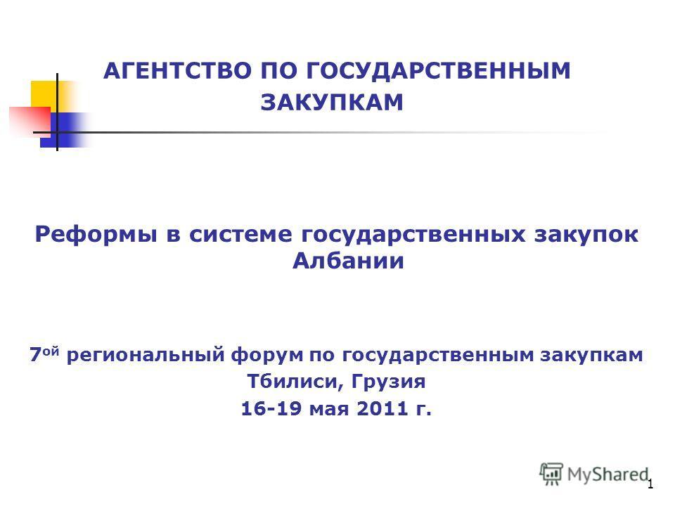 Реформы в системе государственных закупок Албании 7 ой региональный форум по государственным закупкам Тбилиси, Грузия 16-19 мая 2011 г. АГЕНТСТВО ПО ГОСУДАРСТВЕННЫМ ЗАКУПКАМ 1