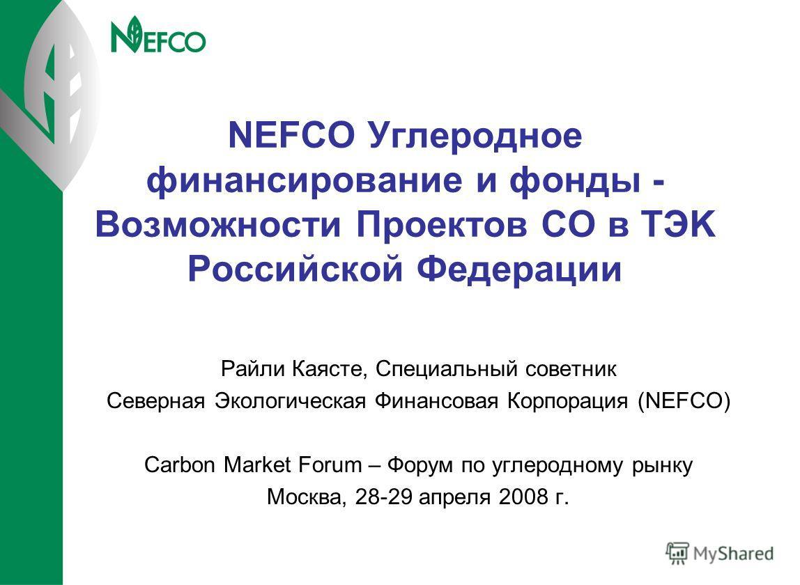 NEFCO Углеродное финансирование и фонды - Возможности Проектов СО в TЭK Российской Федерации Райли Каясте, Специальный cоветник Северная Экологическая Финансовая Корпорация (NEFCO) Carbon Market Forum – Форум по углеродному рынку Moсква, 28-29 апреля