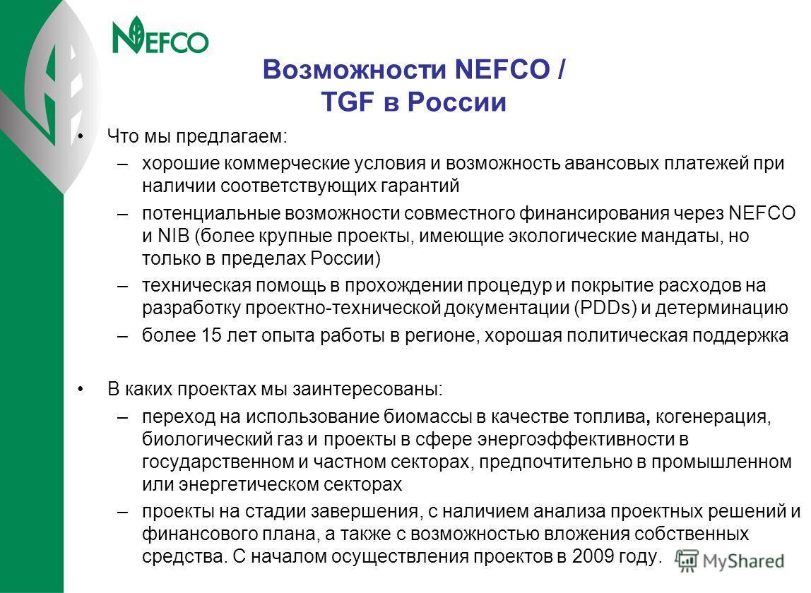 Возможности NEFCO / TGF в России Что мы предлагаем: –хорошие коммерческие условия и возможность авансовых платежей при наличии соответствующих гарантий –потенциальные возможности совместного финансирования через NEFCO и NIB (более крупные проекты, им