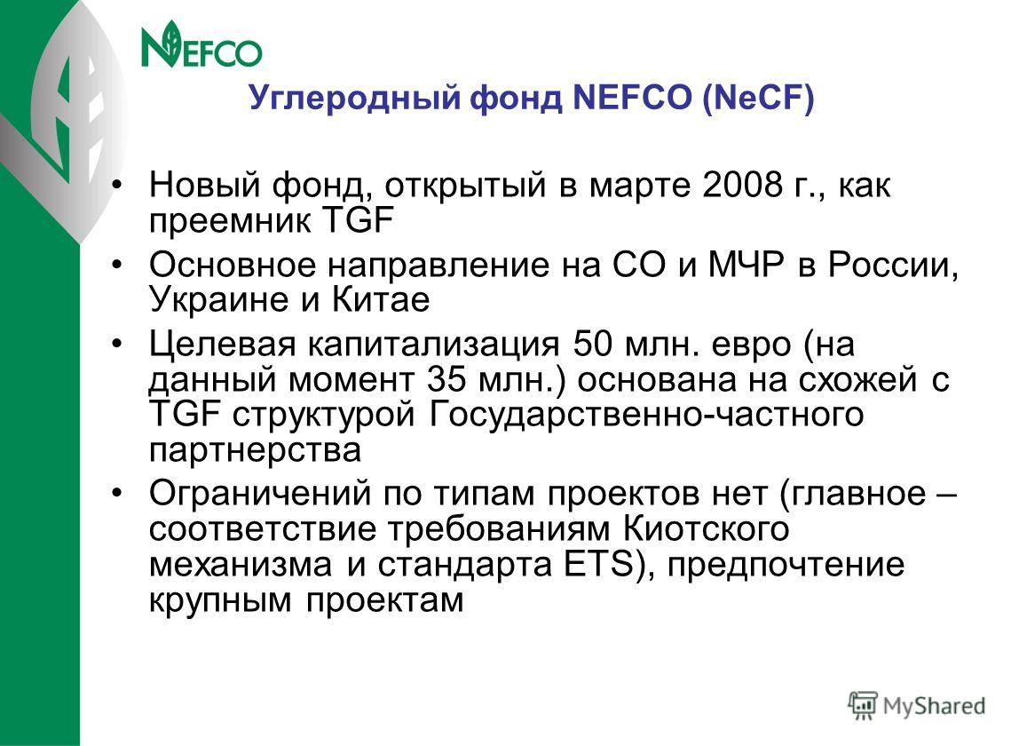 Углеродный фонд NEFCO (NeCF) Новый фонд, открытый в марте 2008 г., как преемник TGF Основное направление на СО и МЧР в России, Украине и Китае Целевая капитализация 50 млн. евро (на данный момент 35 млн.) основана на схожей с TGF структурой Государст