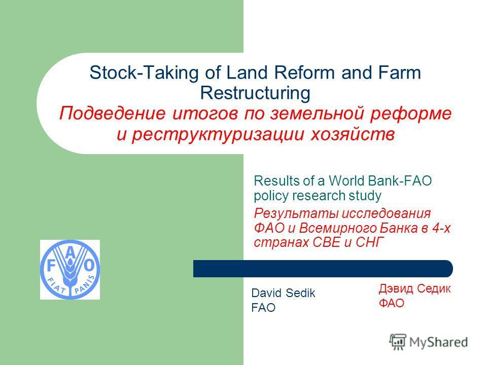 Stock-Taking of Land Reform and Farm Restructuring Подведение итогов по земельной реформе и реструктуризации хозяйств Results of a World Bank-FAO policy research study Результаты исследования ФАО и Всемирного Банка в 4-х странах СВЕ и СНГ David Sedik