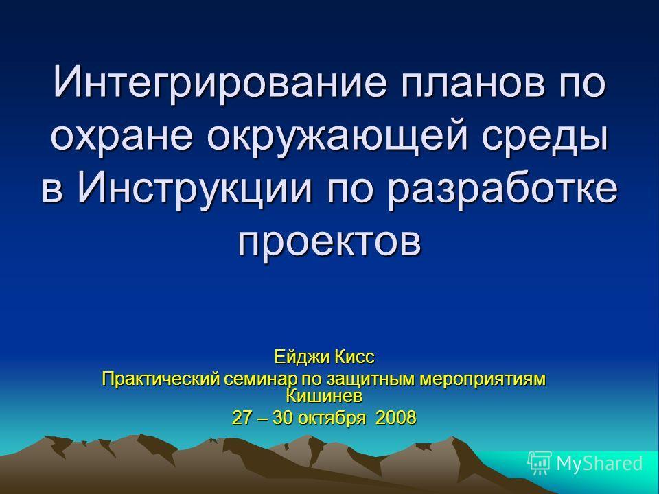 Интегрирование планов по охране окружающей среды в Инструкции по разработке проектов Ейджи Кисс Практический семинар по защитным мероприятиям Кишинев 27 – 30 октября 2008