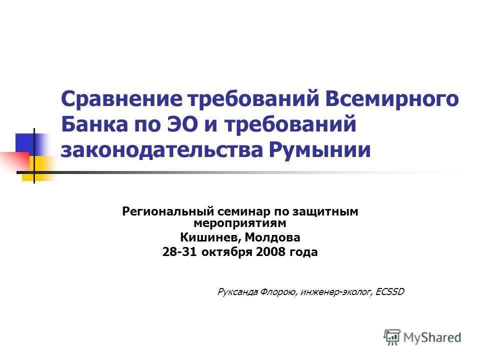 ми требованиями Сравнение требований Всемирного Банка по ЭО и требований законодательства Румынии Региональный семинар по защитным мероприятиям Кишинев, Молдова 28-31 октября 2008 года Руксанда Флорою, инженер-эколог, ECSSD